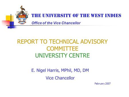 REPORT TO TECHNICAL ADVISORY COMMITTEE UNIVERSITY CENTRE E. Nigel Harris, MPhil, MD, DM Vice Chancellor February 2007 The University of the West Indies.