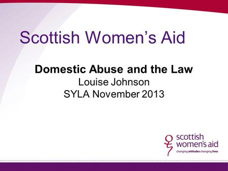 Scottish Women's Aid Domestic Abuse and the Law Louise Johnson SYLA November 2013.
