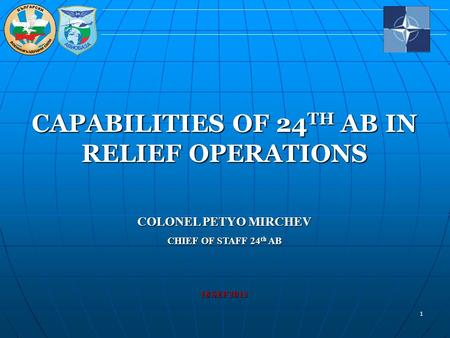 1 CAPABILITIES OF 24TH AB IN RELIEF OPERATIONS COLONEL PETYO MIRCHEV CHIEF OF STAFF 24th AB 18 SEP 2013.
