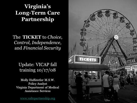 Virginia's Long-Term Care Partnership The TICKET to Choice, Control, Independence, and Financial Security Update: VICAP fall training 10/17/08 Molly Huffstetler.
