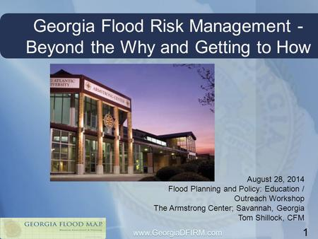 Georgia Flood Risk Management - Beyond the Why and Getting to How 1 August 28, 2014 Flood Planning and Policy: Education / Outreach Workshop The Armstrong.