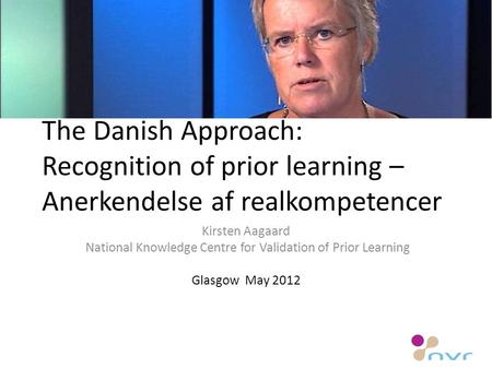 The Danish Approach: Recognition of prior learning – Anerkendelse af realkompetencer Kirsten Aagaard National Knowledge Centre for Validation of Prior.
