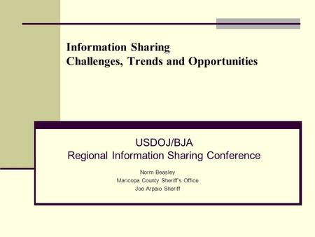 Information Sharing Challenges, Trends and Opportunities Norm Beasley Maricopa County Sheriff's Office Joe Arpaio Sheriff USDOJ/BJA Regional Information.