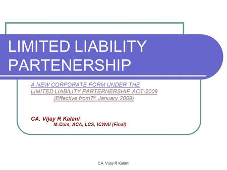 CA. Vijay R Kalani LIMITED LIABILITY PARTENERSHIP A NEW CORPORATE FORM UNDER THE LIMITED LIABILITY PARTERNERSHIP ACT-2008 (Effective from7 th January 2009)
