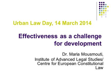 Effectiveness as a challenge for development Dr. Maria Mousmouti, Institute of Advanced Legal Studies/ Centre for European Constitutional Law Urban Law.