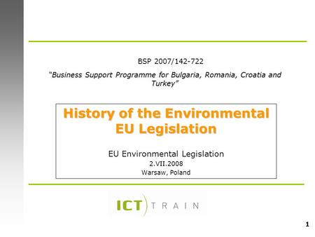 "1 History of the Environmental EU Legislation EU Environmental Legislation 2.VII.2008 Warsaw, Poland ""Business Support Programme for Bulgaria, Romania,"