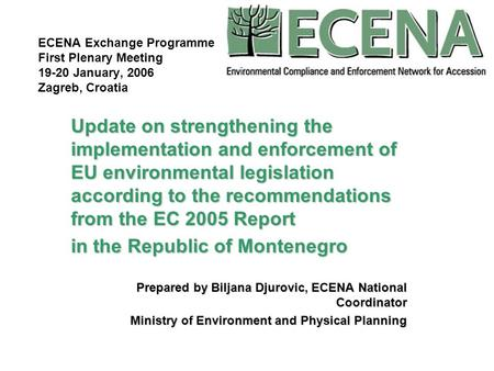 ECENA Exchange Programme First Plenary Meeting 19-20 January, 2006 Zagreb, Croatia Update on strengthening the implementation and enforcement of EU environmental.