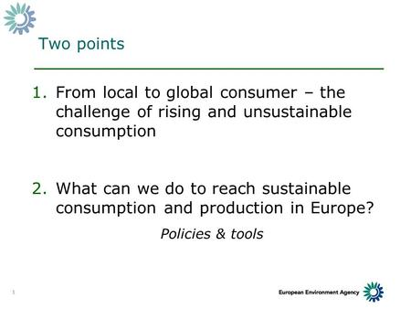 1 Two points 1.From local to global consumer – the challenge of rising and unsustainable consumption 2.What can we do to reach sustainable consumption.