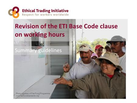 Revision of the ETI Base Code clause on working hours Summary guidelines Photo courtesy of Fair Food Programme www.fairfoodstandards.org.