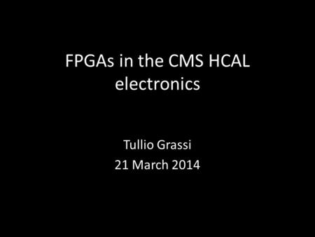 FPGAs in the CMS HCAL electronics Tullio Grassi 21 March 2014.