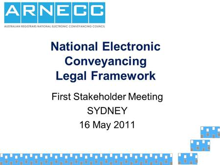 National Electronic Conveyancing Legal Framework First Stakeholder Meeting SYDNEY 16 May 2011.