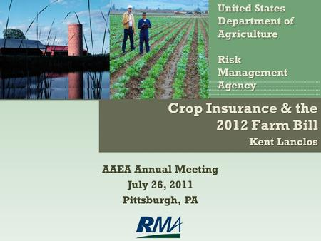 Crop Insurance & the 2012 Farm Bill Kent Lanclos United States Department of AgricultureRiskManagementAgency AAEA Annual Meeting July 26, 2011 Pittsburgh,