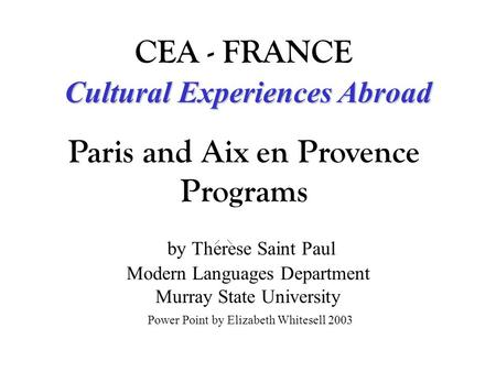 By Therese Saint Paul Modern Languages Department Murray State University Power Point by Elizabeth Whitesell 2003 Cultural Experiences Abroad CEA - FRANCE.