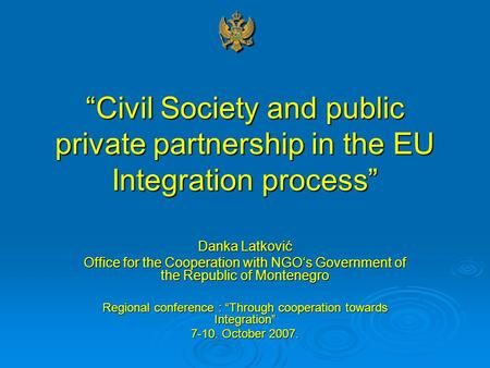 """Civil Society and public private partnership in the EU Integration process"" Danka Latković Office for the Cooperation with NGO's Government of the Republic."