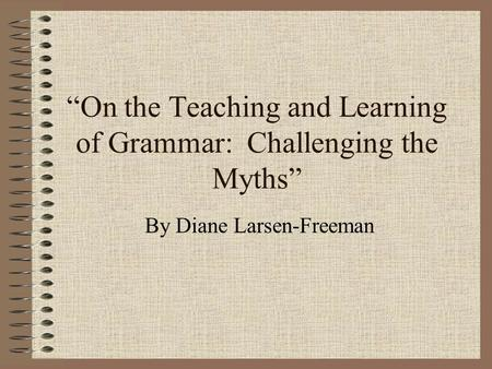 """On the Teaching and Learning of Grammar: Challenging the Myths"" By Diane Larsen-Freeman."