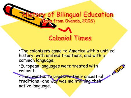 History of Bilingual Education (Data from Ovando, 2003) The colonizers came to America with a unified history, with unified traditions, and with a common.