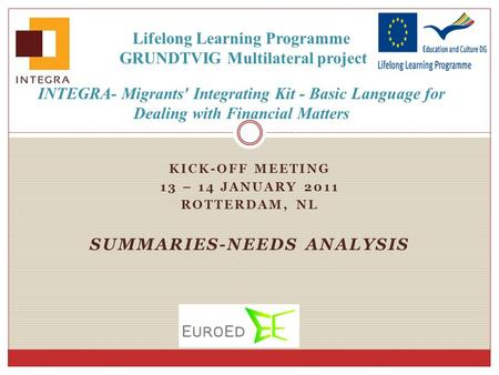 KICK-OFF MEETING 13 – 14 JANUARY 2011 ROTTERDAM, NL SUMMARIES-NEEDS ANALYSIS Lifelong Learning Programme GRUNDTVIG Multilateral project INTEGRA- Migrants'