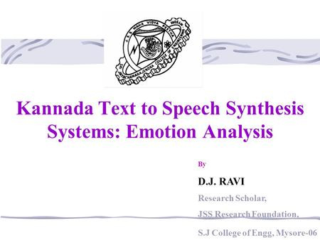 Kannada Text to Speech Synthesis Systems: Emotion Analysis By D.J. RAVI Research Scholar, JSS Research Foundation, S.J College of Engg, Mysore-06.