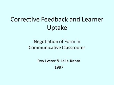 Corrective Feedback and Learner Uptake Negotiation of Form in Communicative Classrooms Roy Lyster & Leila Ranta 1997.