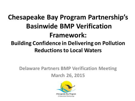 Chesapeake Bay Program Partnership's Basinwide BMP Verification Framework: Building Confidence in Delivering on Pollution Reductions to Local Waters Delaware.