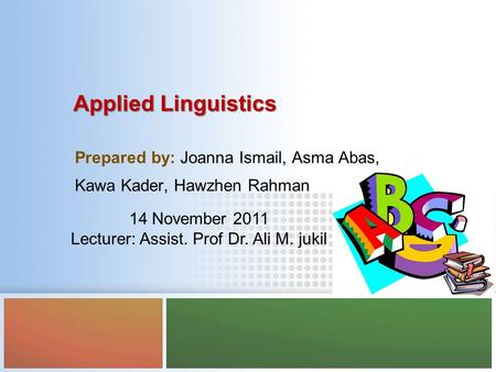 Applied Linguistics Prepared by: Joanna Ismail, Asma Abas, Kawa Kader, Hawzhen Rahman 14 November 2011 Lecturer: Assist. Prof Dr. Ali M. jukil.