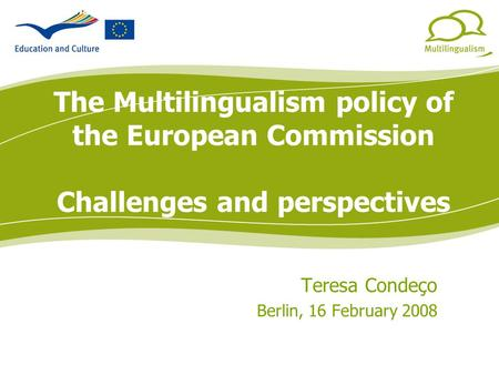 Multilinguismo The Multilingualism policy of the European Commission Challenges and perspectives Teresa Condeço Berlin, 16 February 2008.