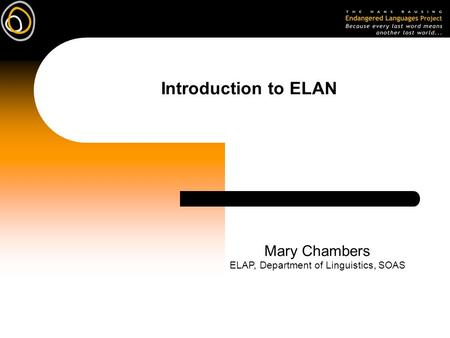 Introduction to ELAN Mary Chambers ELAP, Department of Linguistics, SOAS.
