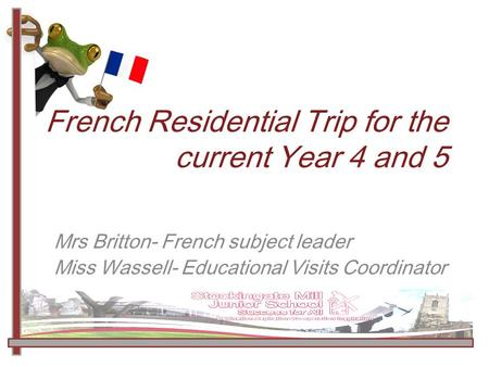 French Residential Trip for the current Year 4 and 5 Mrs Britton- French subject leader Miss Wassell- Educational Visits Coordinator.