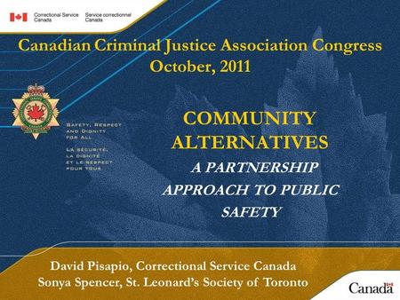 Canadian Criminal Justice Association Congress October, 2011 COMMUNITY ALTERNATIVES A PARTNERSHIP APPROACH TO PUBLIC SAFETY David Pisapio, Correctional.