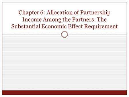 Chapter 6: Allocation of Partnership Income Among the Partners: The Substantial Economic Effect Requirement.