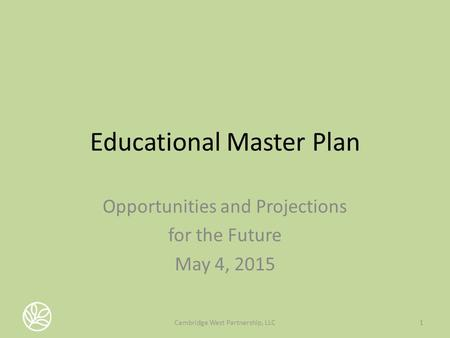Educational Master Plan Opportunities and Projections for the Future May 4, 2015 1Cambridge West Partnership, LLC.