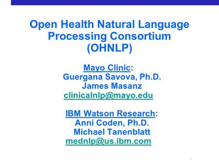 1 Open Health Natural Language Processing Consortium (OHNLP) Mayo Clinic: Guergana Savova, Ph.D. James Masanz IBM Watson Research: