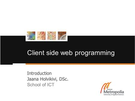 Client side web programming Introduction Jaana Holvikivi, DSc. School of ICT.