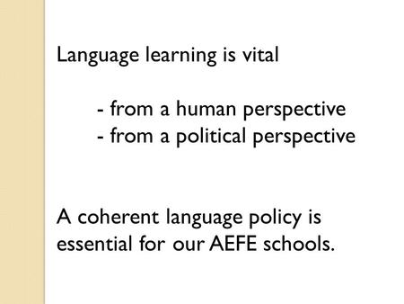 Language learning is vital - from a human perspective - from a political perspective A coherent language policy is essential for our AEFE schools.