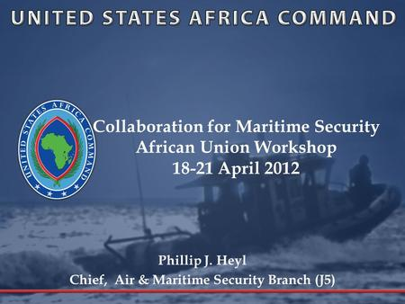 Collaboration for Maritime Security African Union Workshop 18-21 April 2012 Phillip J. Heyl Chief, Air & Maritime Security Branch (J5)