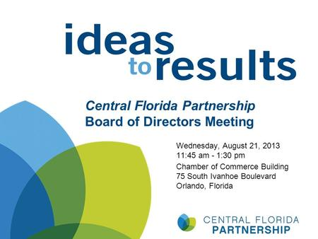 Central Florida Partnership Board of Directors Meeting Wednesday, August 21, 2013 11:45 am - 1:30 pm Chamber of Commerce Building 75 South Ivanhoe Boulevard.