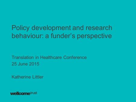 Policy development and research behaviour: a funder's perspective Translation in Healthcare Conference 25 June 2015 Katherine Littler.
