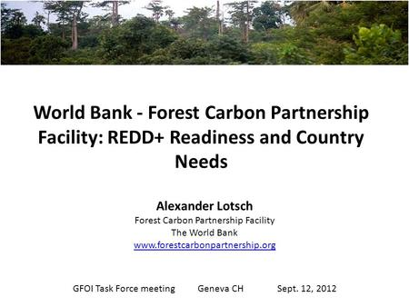 World Bank - Forest Carbon Partnership Facility: REDD+ Readiness and Country Needs Alexander Lotsch Forest Carbon Partnership Facility The World Bank www.forestcarbonpartnership.org.