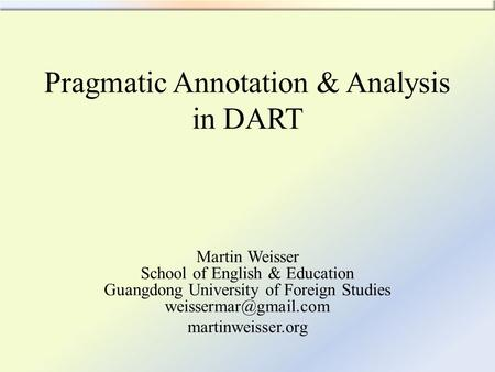 Pragmatic Annotation & Analysis in DART Martin Weisser School of English & Education Guangdong University of Foreign Studies martinweisser.org.