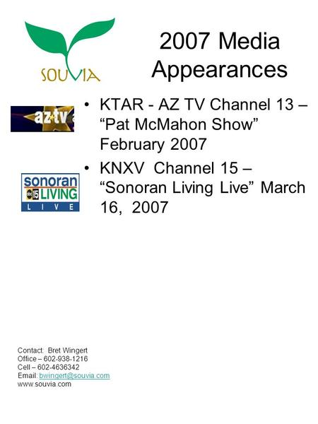 "2007 Media Appearances KTAR - AZ TV Channel 13 – ""Pat McMahon Show"" February 2007 KNXV Channel 15 – ""Sonoran Living Live"" March 16, 2007 Contact: Bret."
