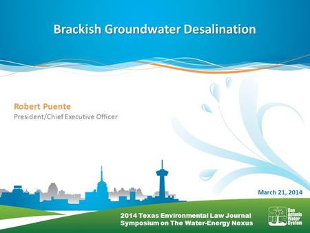 Brackish Groundwater Desalination March 21, 2014 Robert Puente President/Chief Executive Officer 2014 Texas Environmental Law Journal Symposium on The.
