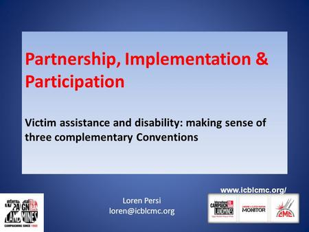 Partnership, Implementation & Participation Victim assistance and disability: making sense of three complementary Conventions Loren Persi