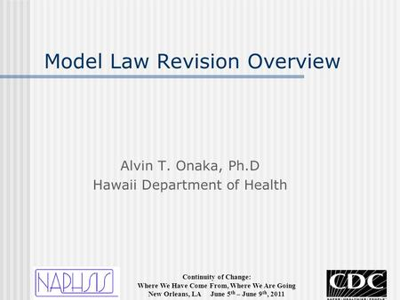 Continuity of Change: Where We Have Come From, Where We Are Going New Orleans, LA June 5 th – June 9 th, 2011 Model Law Revision Overview Alvin T. Onaka,
