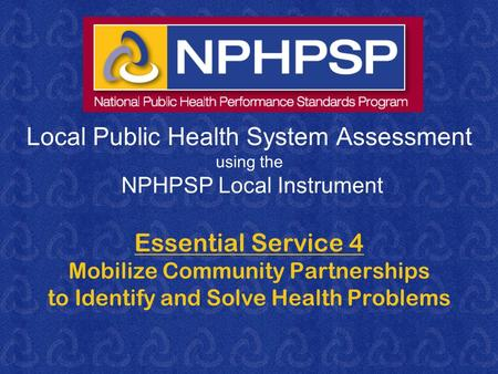 Local Public Health System Assessment using the NPHPSP Local Instrument Essential Service 4 Mobilize Community Partnerships to Identify and Solve Health.