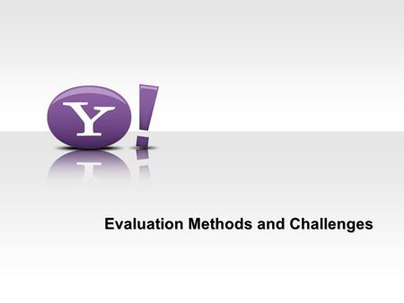 Evaluation Methods and Challenges. 2 Deepak Agarwal & Bee-Chung ICML'11 Evaluation Methods Ideal method –Experimental Design: Run side-by-side.