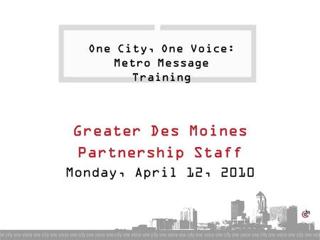 One City, One Voice: Metro Message Training Greater Des Moines Partnership Staff Monday, April 12, 2010.