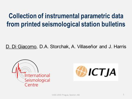 1 Collection of instrumental parametric data from printed seismological station bulletins D. Di Giacomo, D.A. Storchak, A. Villaseñor and J. Harris IUGG.