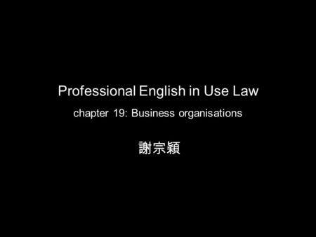 Professional English in Use Law chapter 19: Business organisations 謝宗穎.