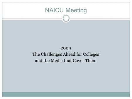 NAICU Meeting 2009 The Challenges Ahead for Colleges and the Media that Cover Them.
