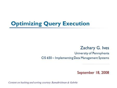 Optimizing Query Execution Zachary G. Ives University of Pennsylvania CIS 650 – Implementing Data Management Systems September 18, 2008 Content on hashing.